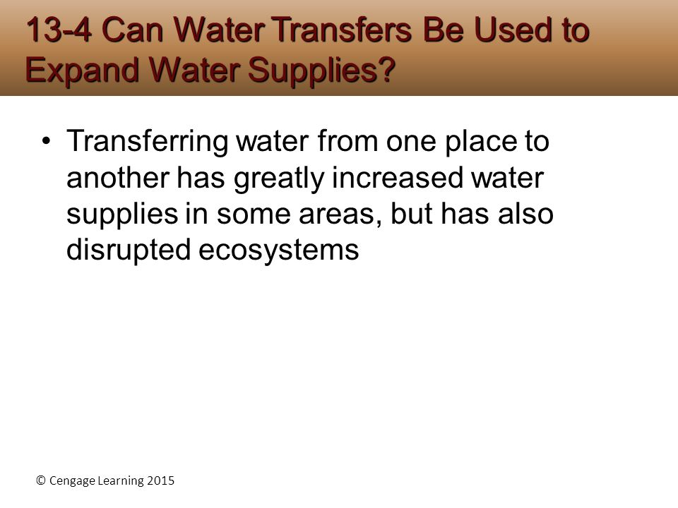 © Cengage Learning 2015 Transferring water from one place to another has greatly increased water supplies in some areas, but has also disrupted ecosystems 13-4 Can Water Transfers Be Used to Expand Water Supplies?