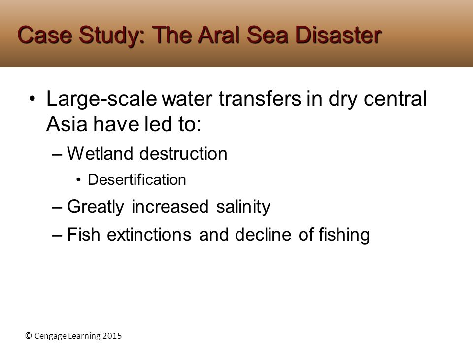 © Cengage Learning 2015 Large-scale water transfers in dry central Asia have led to: –Wetland destruction Desertification –Greatly increased salinity –Fish extinctions and decline of fishing Case Study: The Aral Sea Disaster
