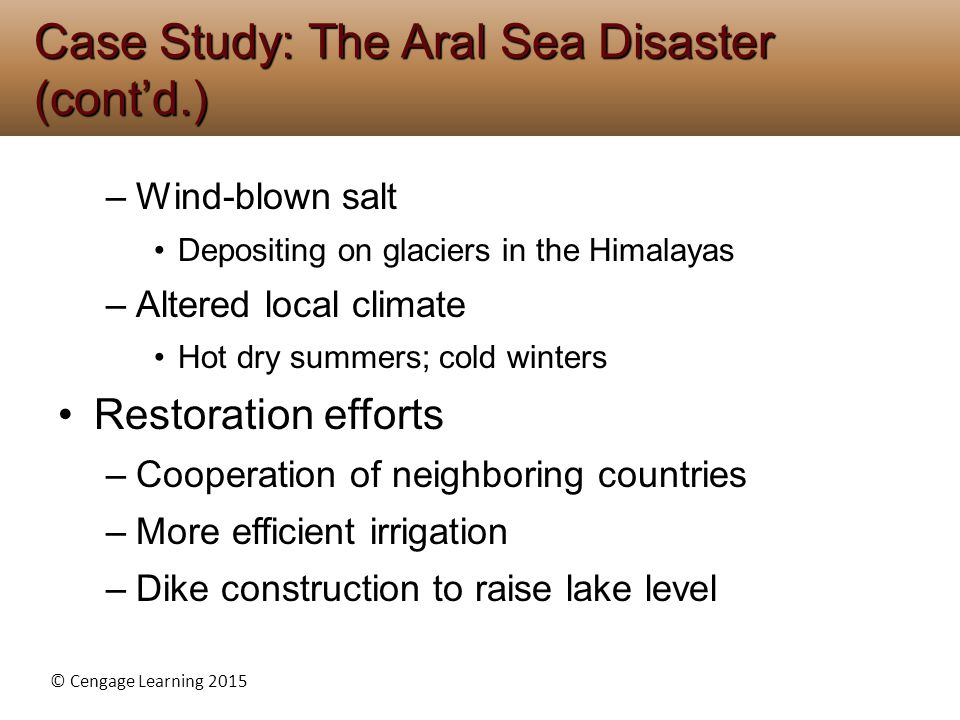 © Cengage Learning 2015 –Wind-blown salt Depositing on glaciers in the Himalayas –Altered local climate Hot dry summers; cold winters Restoration efforts –Cooperation of neighboring countries –More efficient irrigation –Dike construction to raise lake level Case Study: The Aral Sea Disaster (cont'd.)