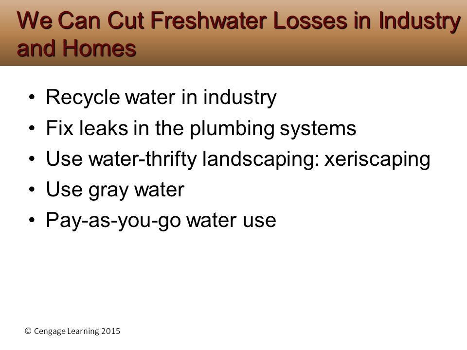 © Cengage Learning 2015 Recycle water in industry Fix leaks in the plumbing systems Use water-thrifty landscaping: xeriscaping Use gray water Pay-as-you-go water use We Can Cut Freshwater Losses in Industry and Homes