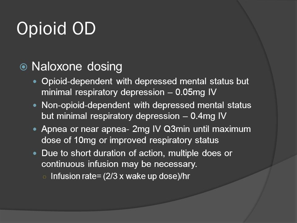 Opioid OD  Naloxone dosing Opioid-dependent with depressed mental status but minimal respiratory depression – 0.05mg IV Non-opioid-dependent with depressed mental status but minimal respiratory depression – 0.4mg IV Apnea or near apnea- 2mg IV Q3min until maximum dose of 10mg or improved respiratory status Due to short duration of action, multiple does or continuous infusion may be necessary.