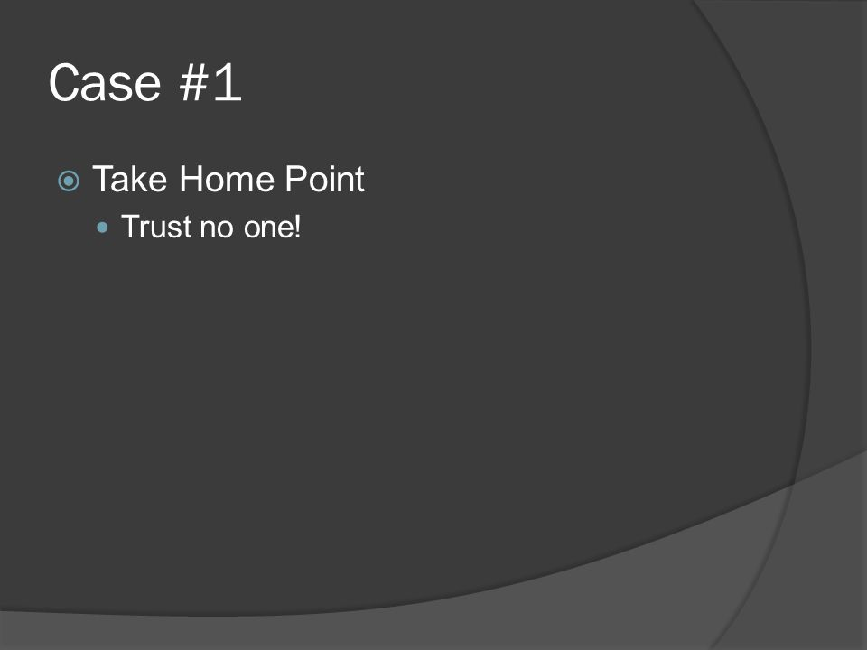 Case #1  Take Home Point Trust no one!