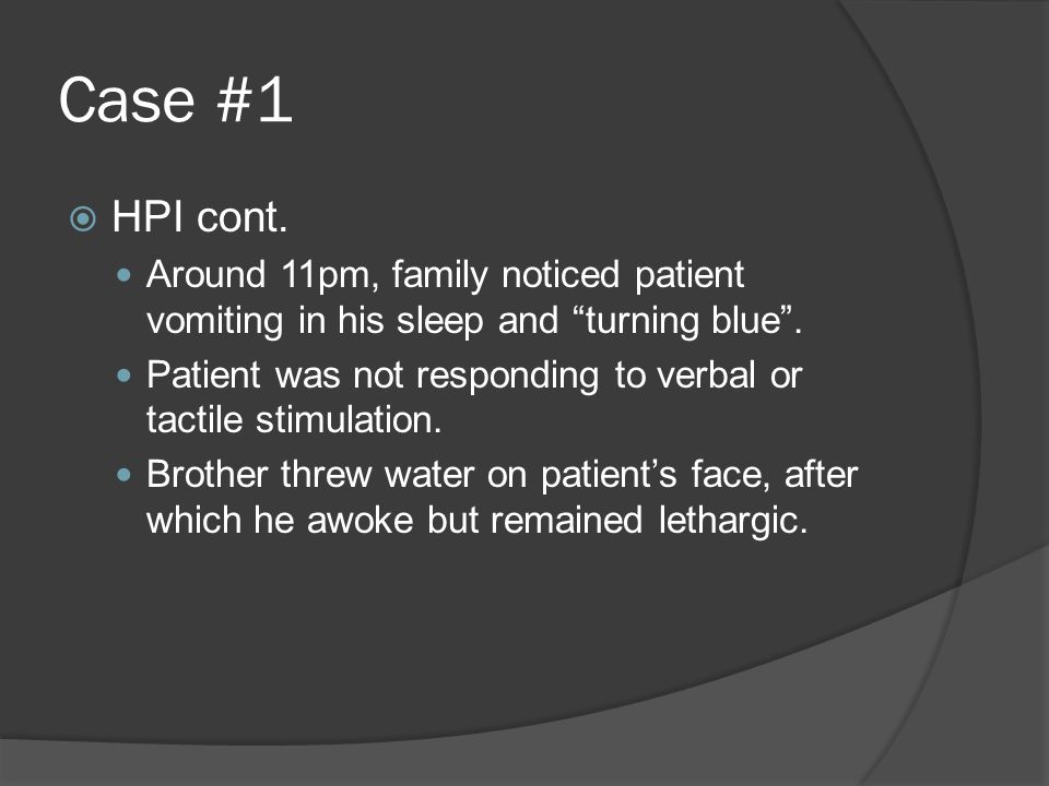 Case #1  HPI cont.Around 11pm, family noticed patient vomiting in his sleep and turning blue .