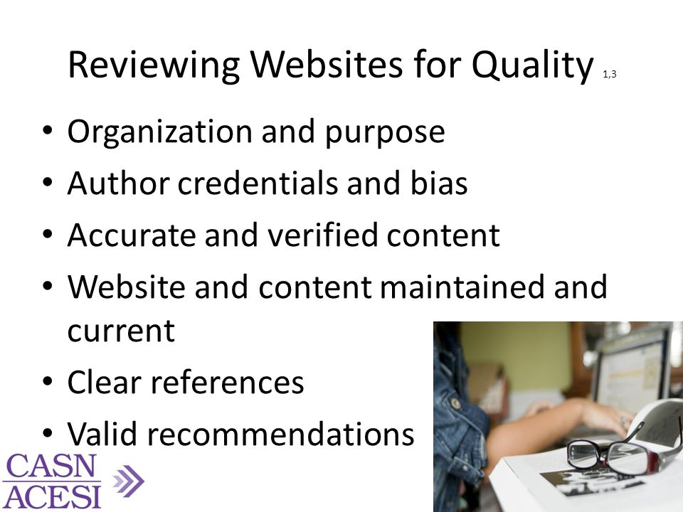 Reviewing Websites for Quality 1,3 Organization and purpose Author credentials and bias Accurate and verified content Website and content maintained and current Clear references Valid recommendations 16