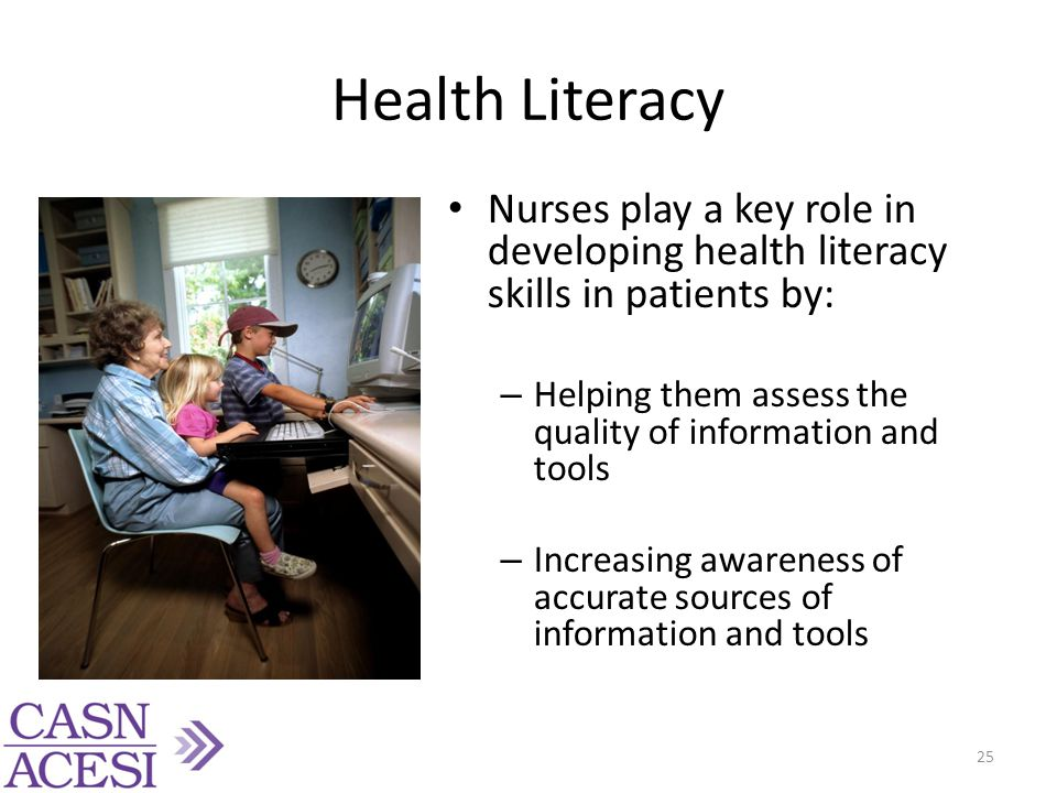 Health Literacy Nurses play a key role in developing health literacy skills in patients by: – Helping them assess the quality of information and tools