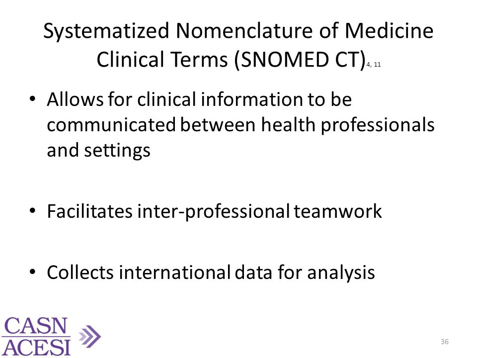 Systematized Nomenclature of Medicine Clinical Terms (SNOMED CT) 4, 11 Allows for clinical information to be communicated between health professionals and settings Facilitates inter-professional teamwork Collects international data for analysis 36