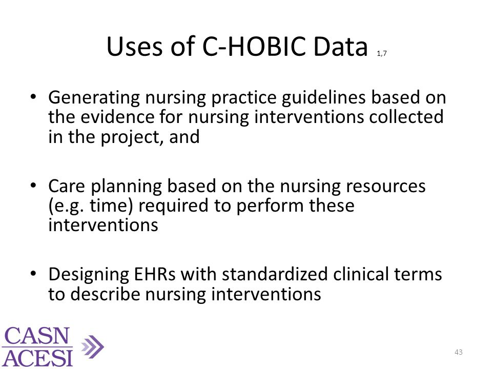 Uses of C-HOBIC Data 1,7 Generating nursing practice guidelines based on the evidence for nursing interventions collected in the project, and Care pla