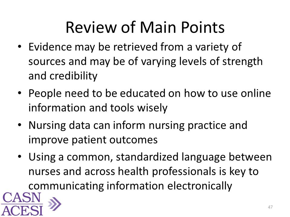 Review of Main Points Evidence may be retrieved from a variety of sources and may be of varying levels of strength and credibility People need to be educated on how to use online information and tools wisely Nursing data can inform nursing practice and improve patient outcomes Using a common, standardized language between nurses and across health professionals is key to communicating information electronically 47