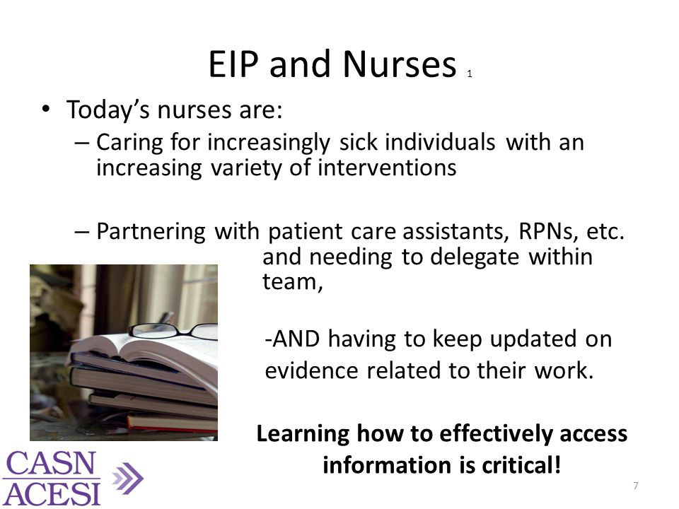 EIP and Nurses 1 Today's nurses are: – Caring for increasingly sick individuals with an increasing variety of interventions – Partnering with patient care assistants, RPNs, etc.