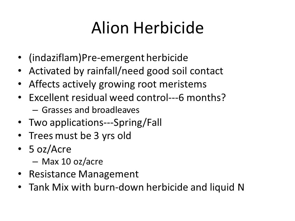 Alion Herbicide (indaziflam)Pre-emergent herbicide Activated by rainfall/need good soil contact Affects actively growing root meristems Excellent residual weed control---6 months.