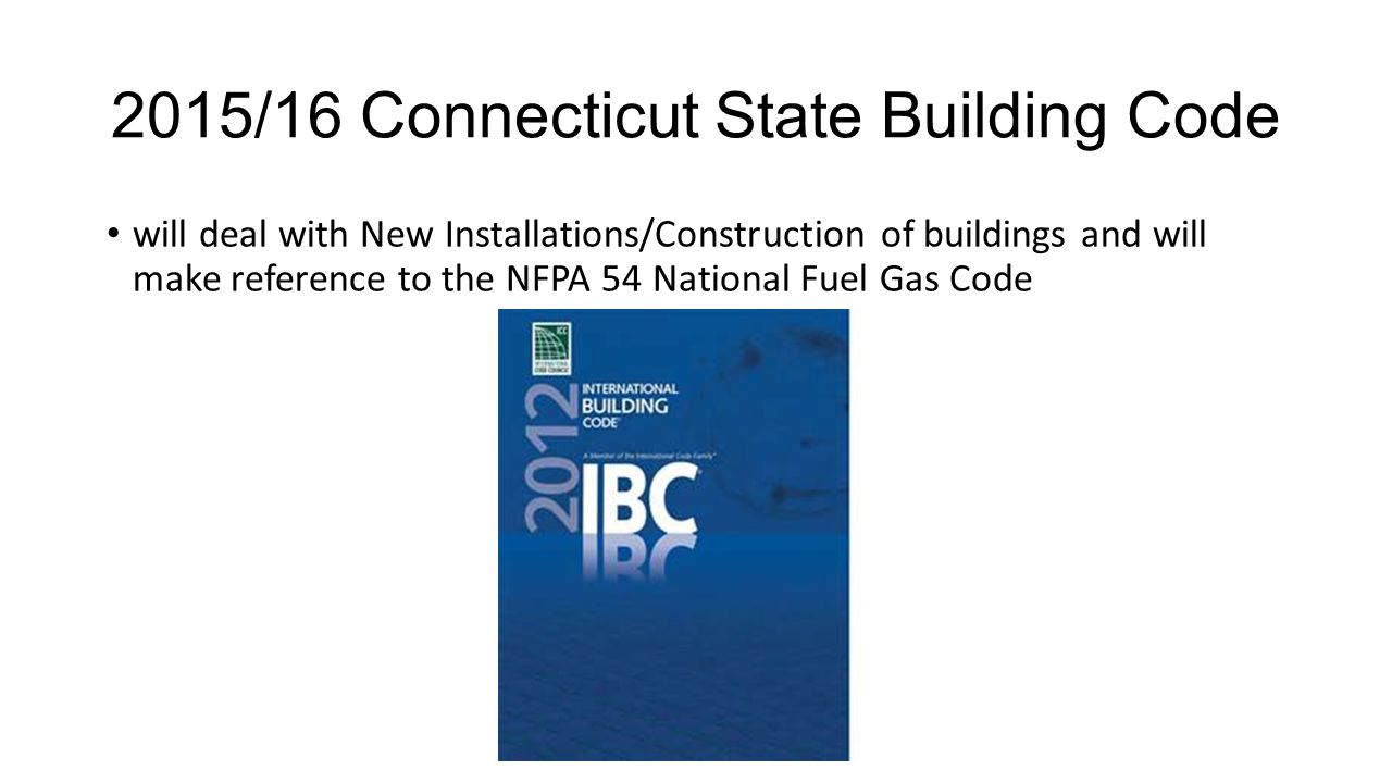 2015/16 Connecticut State Building Code will deal with New Installations/Construction of buildings and will make reference to the NFPA 54 National Fuel Gas Code