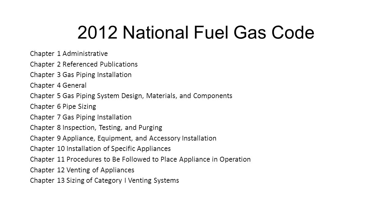 2012 National Fuel Gas Code Chapter 1 Administrative Chapter 2 Referenced Publications Chapter 3 Gas Piping Installation Chapter 4 General Chapter 5 Gas Piping System Design, Materials, and Components Chapter 6 Pipe Sizing Chapter 7 Gas Piping Installation Chapter 8 Inspection, Testing, and Purging Chapter 9 Appliance, Equipment, and Accessory Installation Chapter 10 Installation of Specific Appliances Chapter 11 Procedures to Be Followed to Place Appliance in Operation Chapter 12 Venting of Appliances Chapter 13 Sizing of Category I Venting Systems