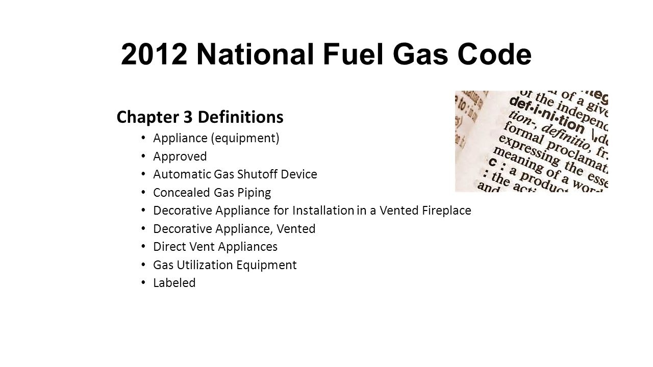 2012 National Fuel Gas Code Chapter 3 Definitions Appliance (equipment) Approved Automatic Gas Shutoff Device Concealed Gas Piping Decorative Appliance for Installation in a Vented Fireplace Decorative Appliance, Vented Direct Vent Appliances Gas Utilization Equipment Labeled