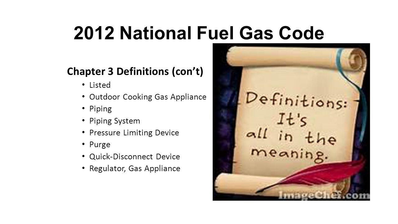 2012 National Fuel Gas Code Chapter 3 Definitions (con't) Listed Outdoor Cooking Gas Appliance Piping Piping System Pressure Limiting Device Purge Quick-Disconnect Device Regulator, Gas Appliance