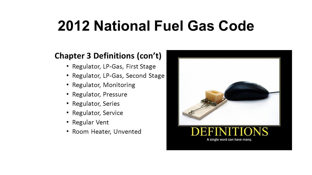 2012 National Fuel Gas Code Chapter 3 Definitions (con't) Regulator, LP-Gas, First Stage Regulator, LP-Gas, Second Stage Regulator, Monitoring Regulator, Pressure Regulator, Series Regulator, Service Regular Vent Room Heater, Unvented