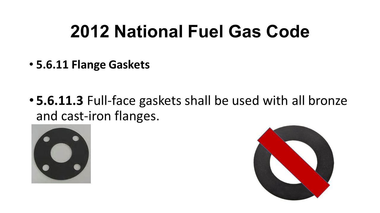 2012 National Fuel Gas Code 5.6.11 Flange Gaskets 5.6.11.3 Full-face gaskets shall be used with all bronze and cast-iron flanges.