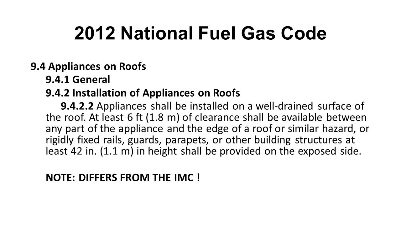 2012 National Fuel Gas Code 9.4 Appliances on Roofs 9.4.1 General 9.4.2 Installation of Appliances on Roofs 9.4.2.2 Appliances shall be installed on a well-drained surface of the roof.
