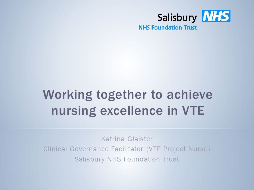 Working together to achieve nursing excellence in VTE Katrina Glaister Clinical Governance Facilitator (VTE Project Nurse) Salisbury NHS Foundation Trust