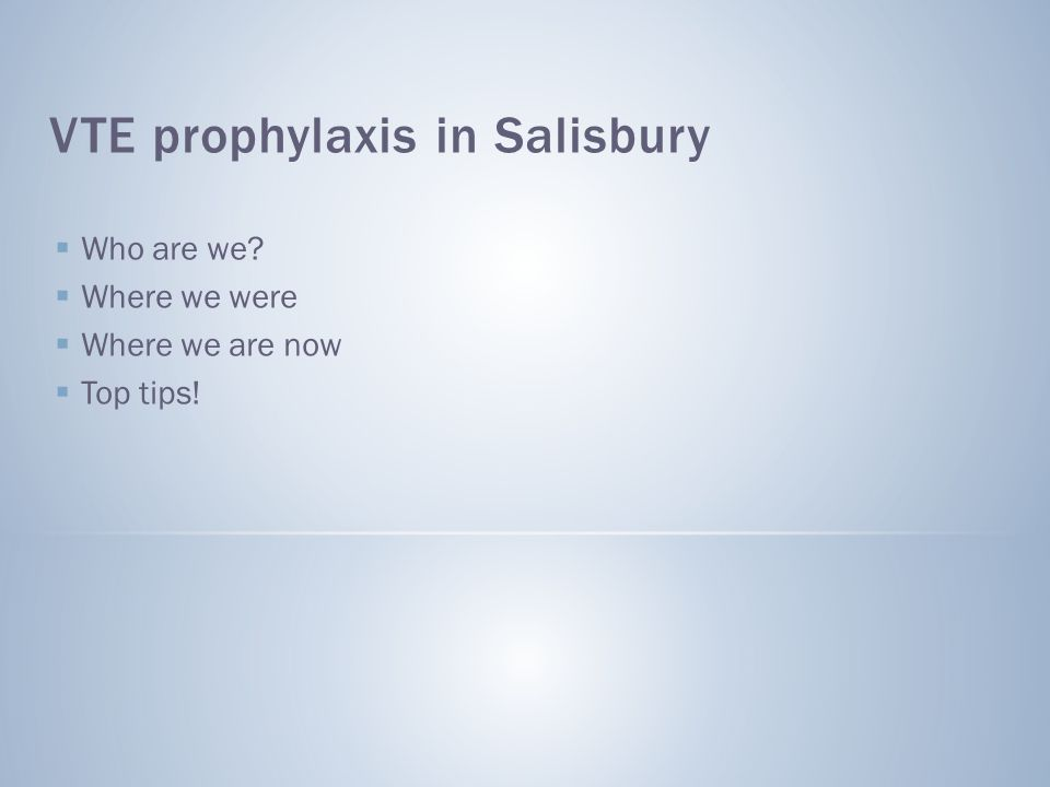 VTE prophylaxis in Salisbury  Who are we?  Where we were  Where we are now  Top tips!
