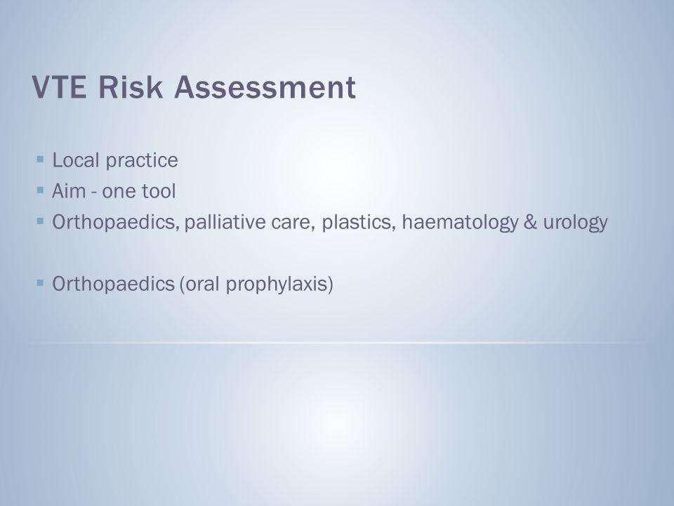VTE Risk Assessment  Local practice  Aim - one tool  Orthopaedics, palliative care, plastics, haematology & urology  Orthopaedics (oral prophylaxis)