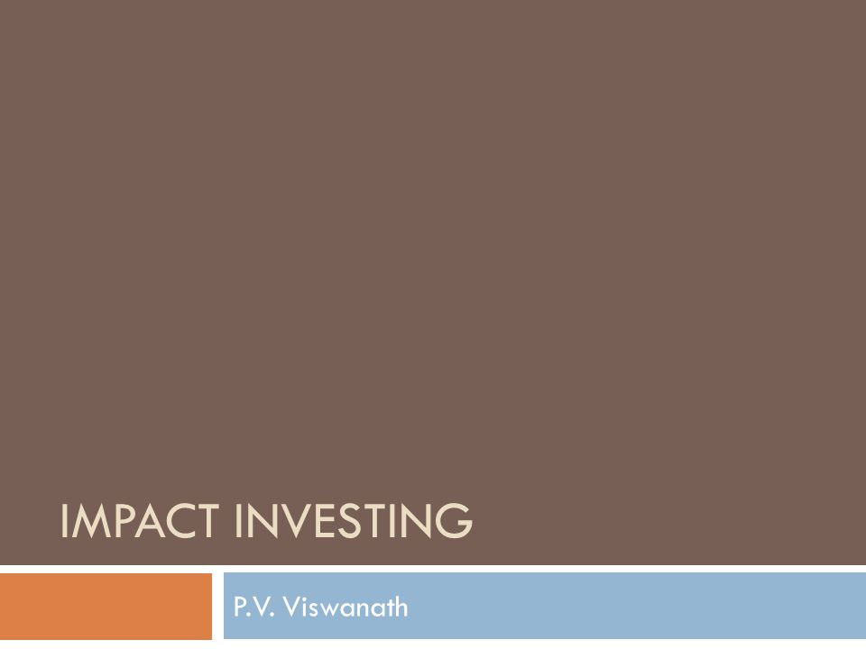 Learning Goals  What is Impact Investing. Why should we be interested in Impact Investing.