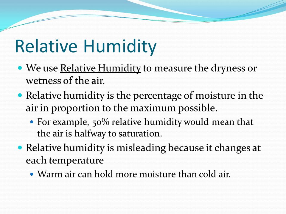 Relative Humidity We use Relative Humidity to measure the dryness or wetness of the air. Relative humidity is the percentage of moisture in the air in