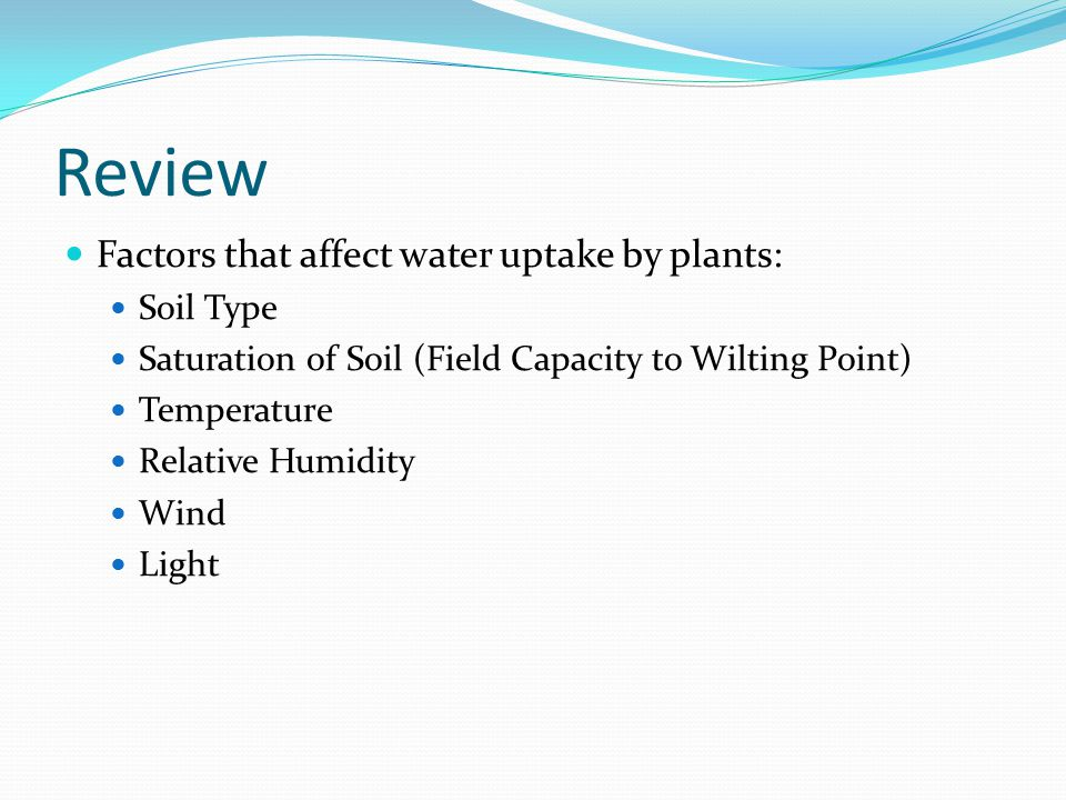 Review Factors that affect water uptake by plants: Soil Type Saturation of Soil (Field Capacity to Wilting Point) Temperature Relative Humidity Wind Light