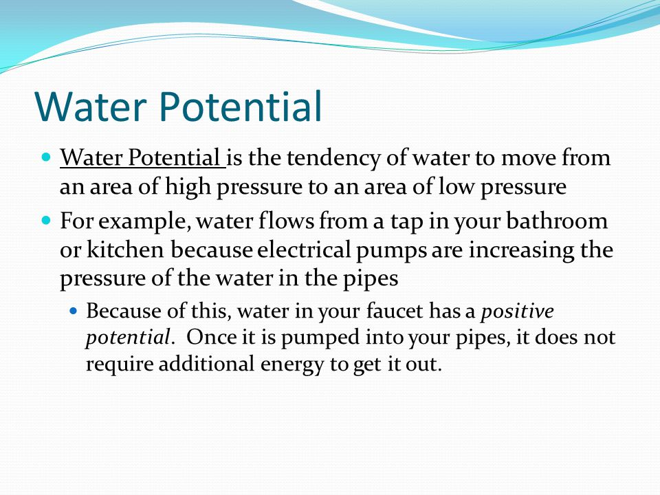 Water Potential Water Potential is the tendency of water to move from an area of high pressure to an area of low pressure For example, water flows from a tap in your bathroom or kitchen because electrical pumps are increasing the pressure of the water in the pipes Because of this, water in your faucet has a positive potential.