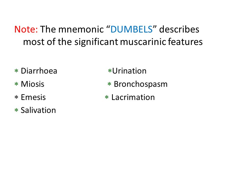Note: The mnemonic DUMBELS describes most of the significant muscarinic features  Diarrhoea  Urination  Miosis  Bronchospasm  Emesis  Lacrimation  Salivation