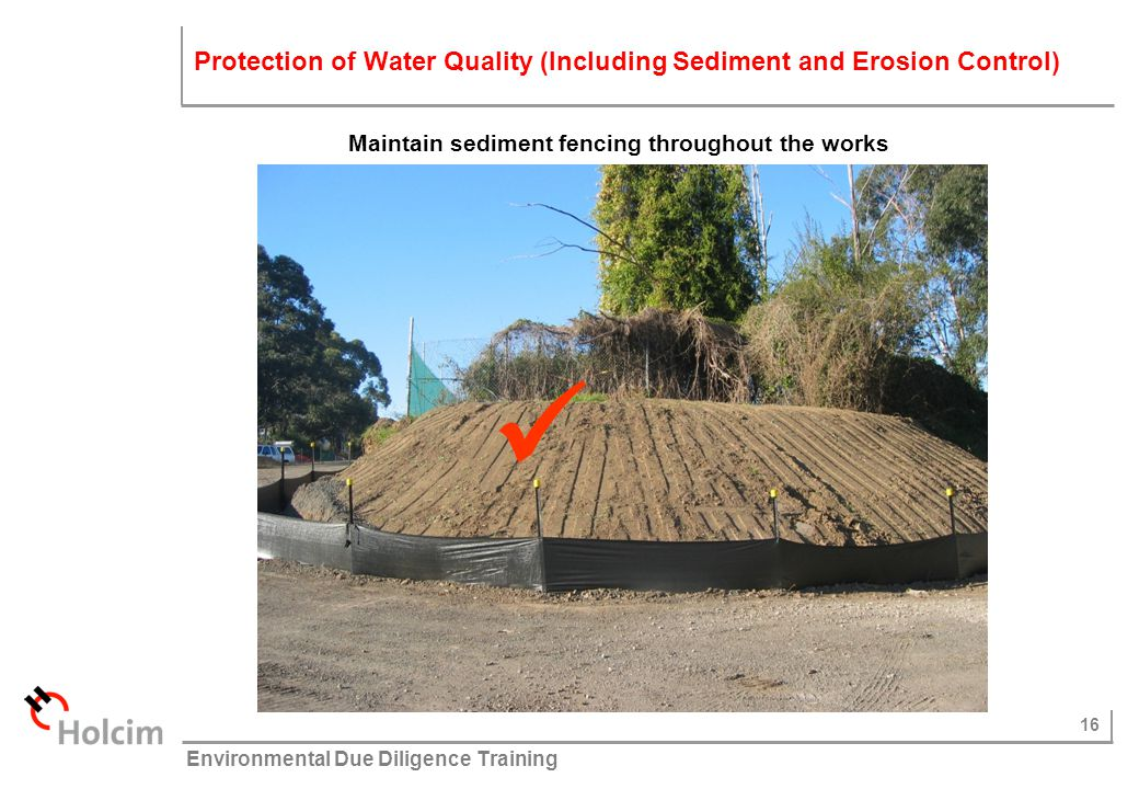 16 © Holcim (Australia) Pty Ltd Environmental Due Diligence Training Maintain sediment fencing throughout the works Protection of Water Quality (Inclu
