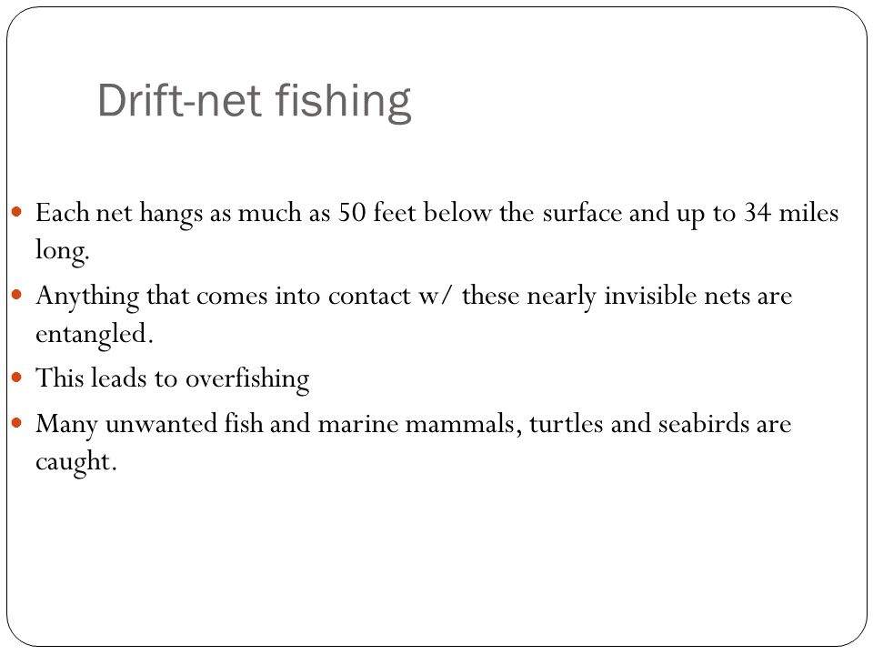 Drift-net fishing Each net hangs as much as 50 feet below the surface and up to 34 miles long.