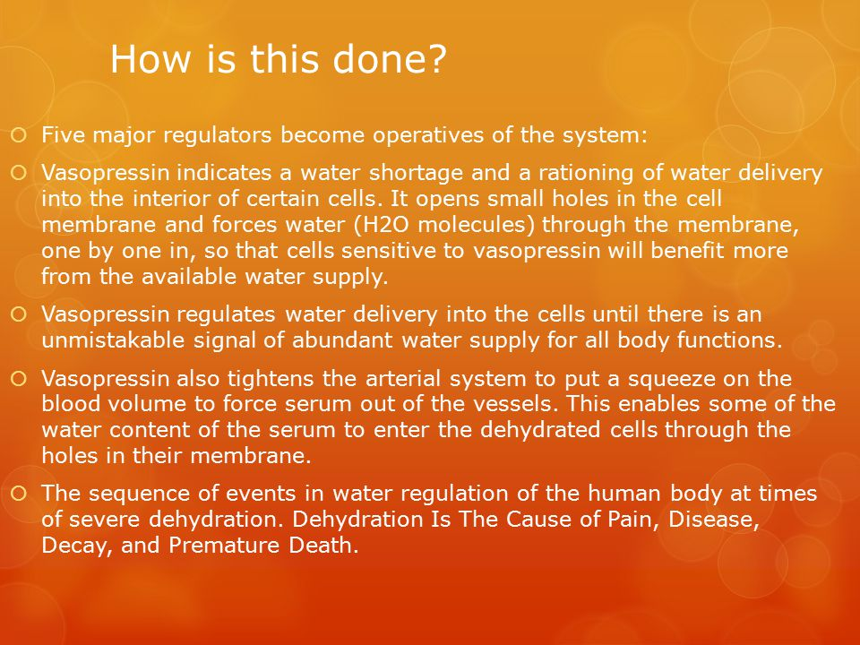 How is this done?  Five major regulators become operatives of the system:  Vasopressin indicates a water shortage and a rationing of water delivery