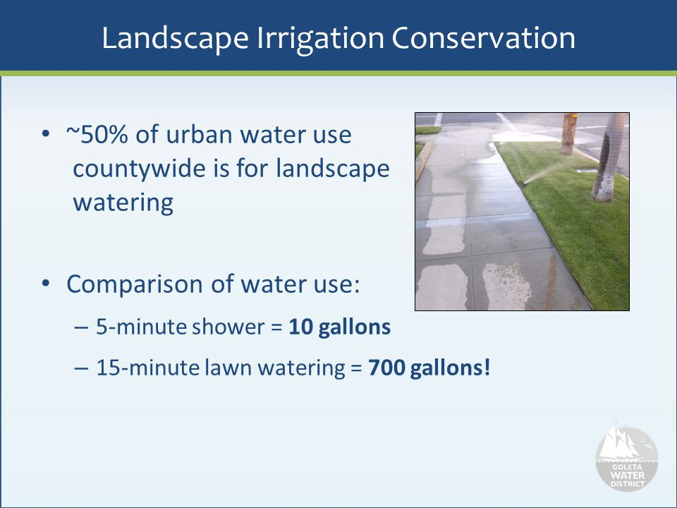 Landscape Irrigation Conservation ~50% of urban water use countywide is for landscape watering Comparison of water use: – 5-minute shower = 10 gallons