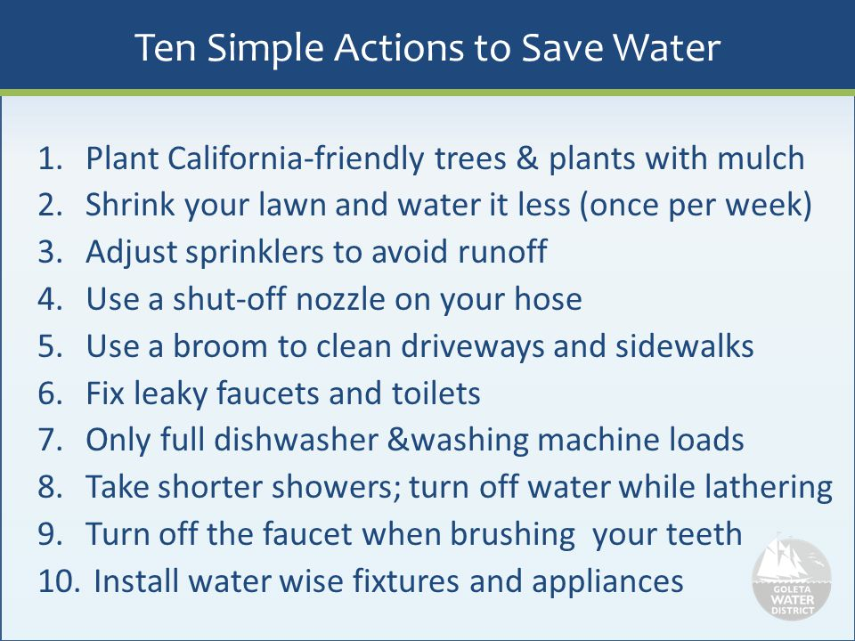 Ten Simple Actions to Save Water 1.Plant California-friendly trees & plants with mulch 2.Shrink your lawn and water it less (once per week) 3.Adjust s
