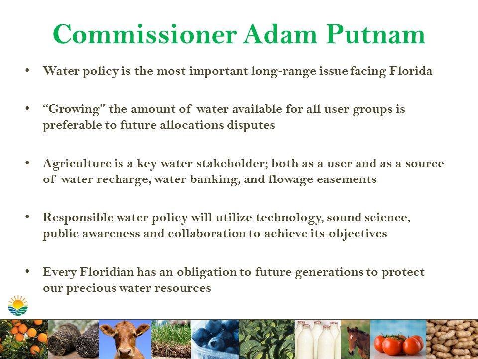 Commissioner Adam Putnam Water policy is the most important long ‐ range issue facing Florida Growing the amount of water available for all user groups is preferable to future allocations disputes Agriculture is a key water stakeholder; both as a user and as a source of water recharge, water banking, and flowage easements Responsible water policy will utilize technology, sound science, public awareness and collaboration to achieve its objectives Every Floridian has an obligation to future generations to protect our precious water resources