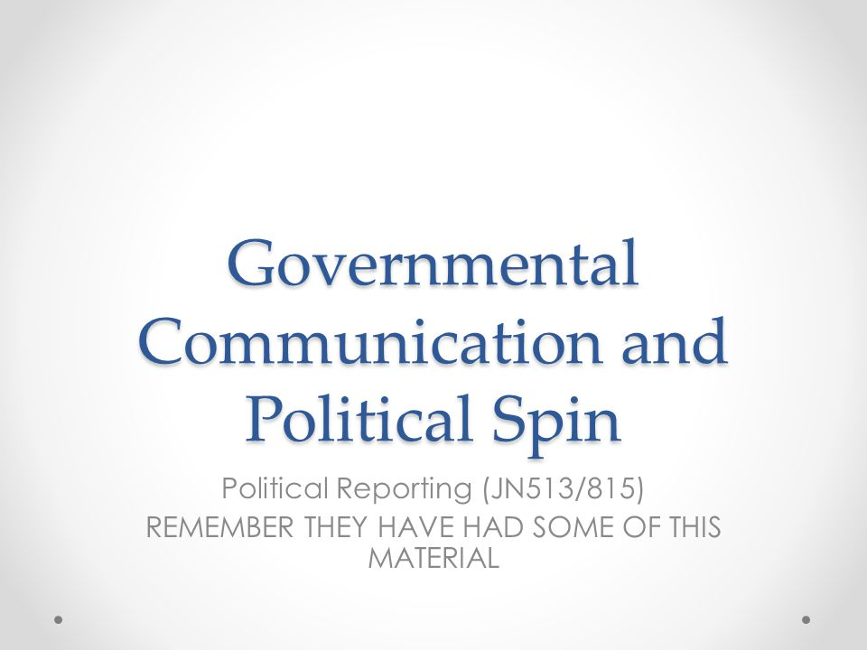 Governmental Communication and Political Spin Political Reporting (JN513/815) REMEMBER THEY HAVE HAD SOME OF THIS MATERIAL