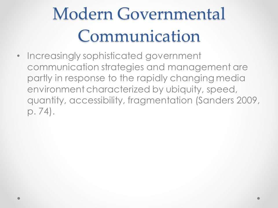 Modern Governmental Communication Increasingly sophisticated government communication strategies and management are partly in response to the rapidly changing media environment characterized by ubiquity, speed, quantity, accessibility, fragmentation (Sanders 2009, p.