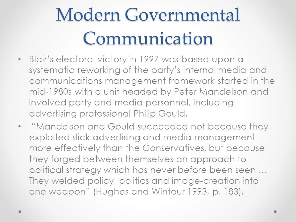 Modern Governmental Communication Blair's electoral victory in 1997 was based upon a systematic reworking of the party's internal media and communications management framework started in the mid-1980s with a unit headed by Peter Mandelson and involved party and media personnel, including advertising professional Philip Gould.