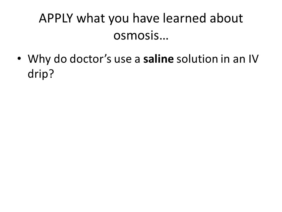 APPLY what you have learned about osmosis… Why do doctor's use a saline solution in an IV drip?