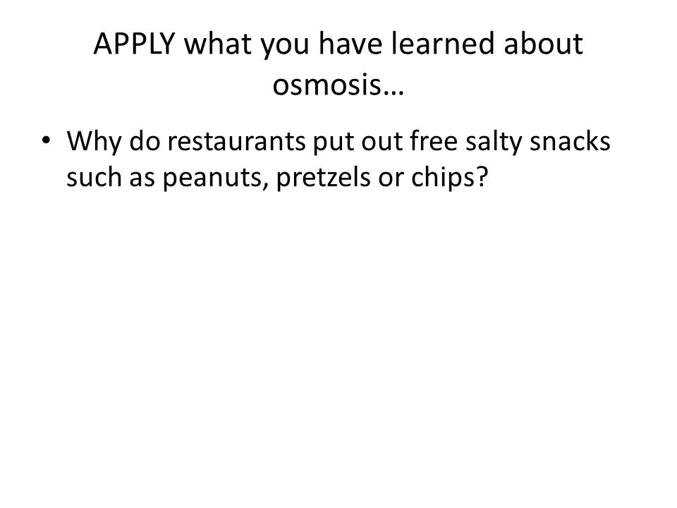 APPLY what you have learned about osmosis… Why do restaurants put out free salty snacks such as peanuts, pretzels or chips?