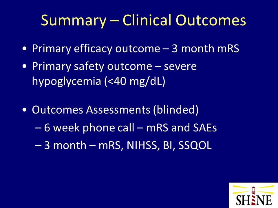 Summary – Clinical Outcomes Primary efficacy outcome – 3 month mRS Primary safety outcome – severe hypoglycemia (<40 mg/dL) Outcomes Assessments (blinded) –6 week phone call – mRS and SAEs –3 month – mRS, NIHSS, BI, SSQOL