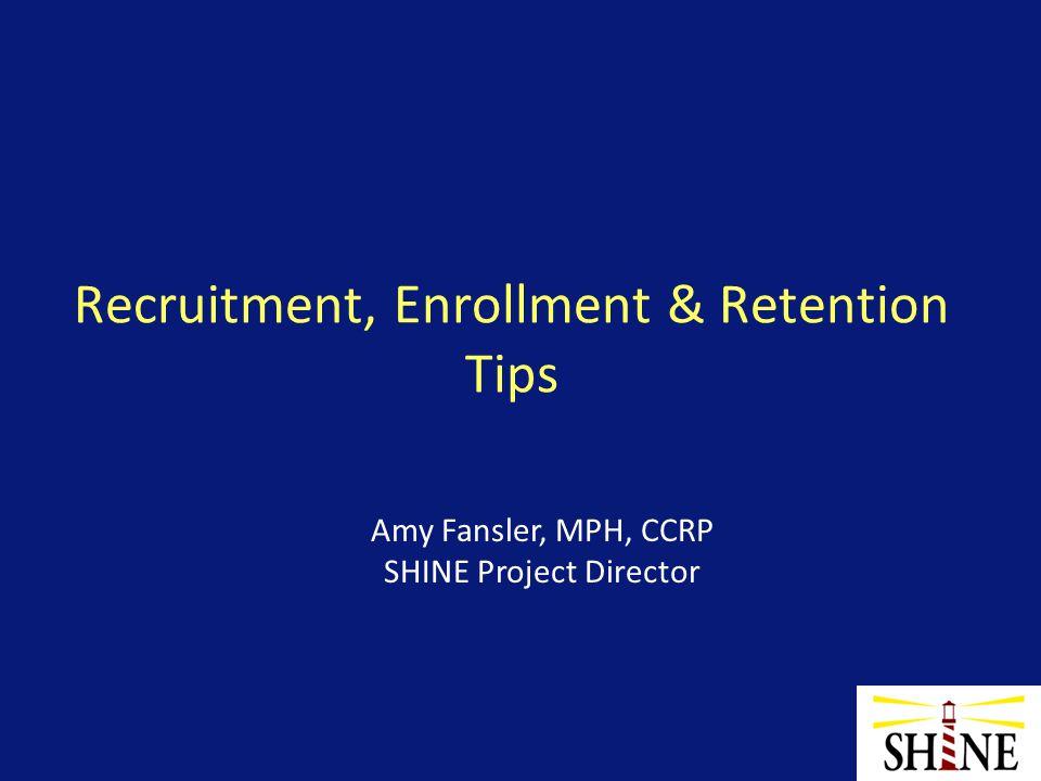 Recruitment, Enrollment & Retention Tips Amy Fansler, MPH, CCRP SHINE Project Director
