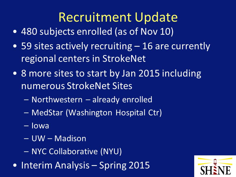 Recruitment Update 480 subjects enrolled (as of Nov 10) 59 sites actively recruiting – 16 are currently regional centers in StrokeNet 8 more sites to start by Jan 2015 including numerous StrokeNet Sites –Northwestern – already enrolled –MedStar (Washington Hospital Ctr) –Iowa –UW – Madison –NYC Collaborative (NYU) Interim Analysis – Spring 2015