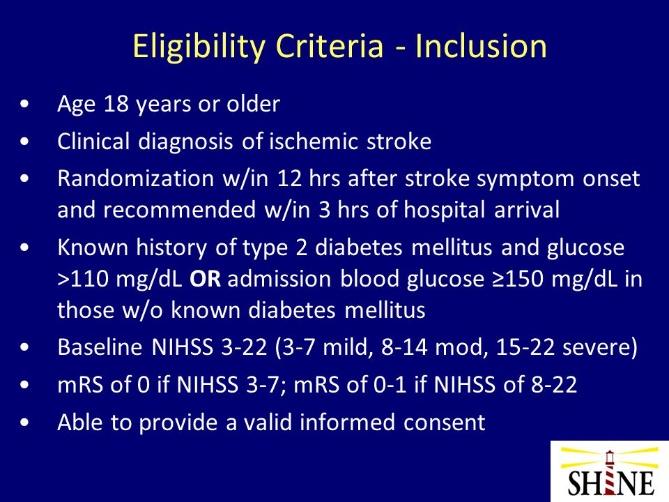 Eligibility Criteria – Exclusion Known type 1 diabetes mellitus Substantial preexisting confounding neuro/ psych illness Received experimental therapy for enrollment stroke Pregnancy Other serious conditions- pt unlikely to live to f/u Inability to follow protocol or return for 90 day f/u Renal dialysis (hemo or peritoneal)