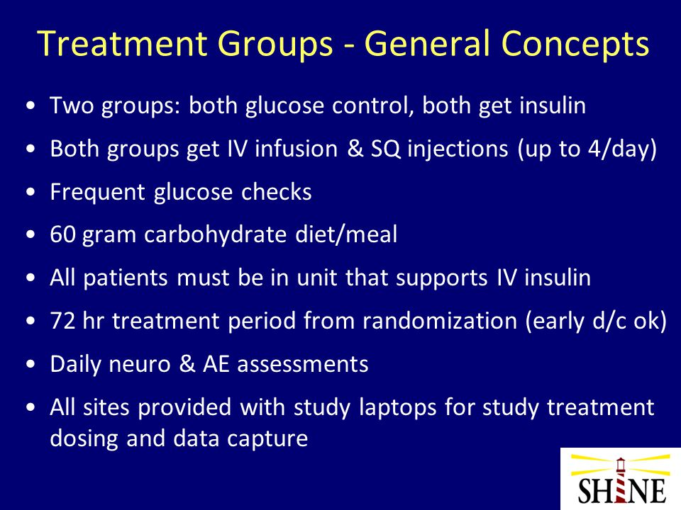 Treatment Groups - General Concepts Two groups: both glucose control, both get insulin Both groups get IV infusion & SQ injections (up to 4/day) Frequent glucose checks 60 gram carbohydrate diet/meal All patients must be in unit that supports IV insulin 72 hr treatment period from randomization (early d/c ok) Daily neuro & AE assessments All sites provided with study laptops for study treatment dosing and data capture