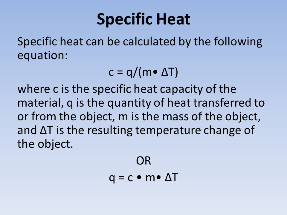 Specific Heat Specific heat can be calculated by the following equation: c = q/(m ΔT) where c is the specific heat capacity of the material, q is the quantity of heat transferred to or from the object, m is the mass of the object, and ΔT is the resulting temperature change of the object.