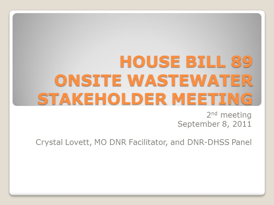 HOUSE BILL 89 ONSITE WASTEWATER STAKEHOLDER MEETING 2 nd meeting September 8, 2011 Crystal Lovett, MO DNR Facilitator, and DNR-DHSS Panel