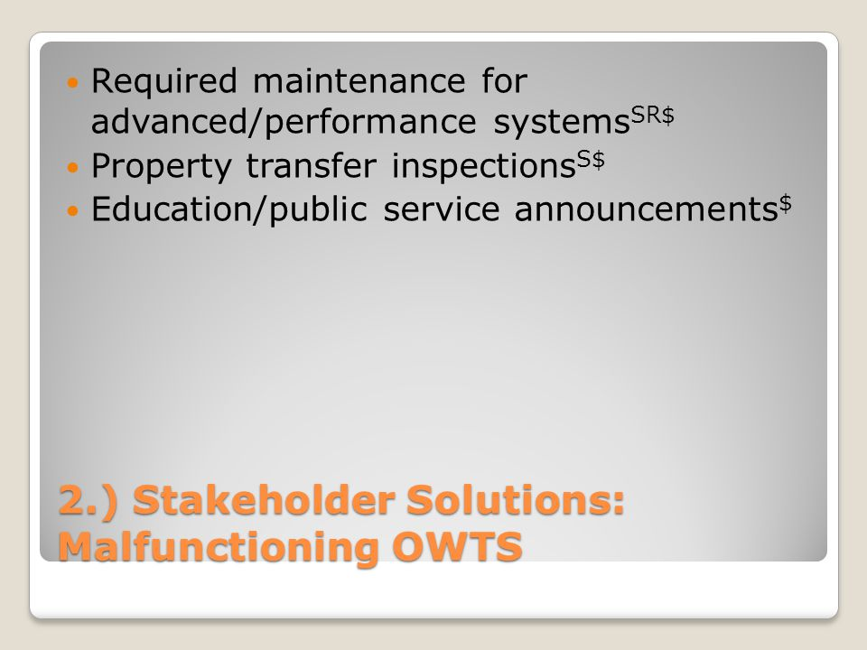 2.) Stakeholder Solutions: Malfunctioning OWTS Required maintenance for advanced/performance systems SR$ Property transfer inspections S$ Education/pu