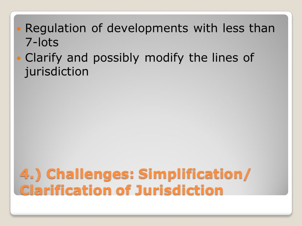 4.) Challenges: Simplification/ Clarification of Jurisdiction Regulation of developments with less than 7-lots Clarify and possibly modify the lines of jurisdiction