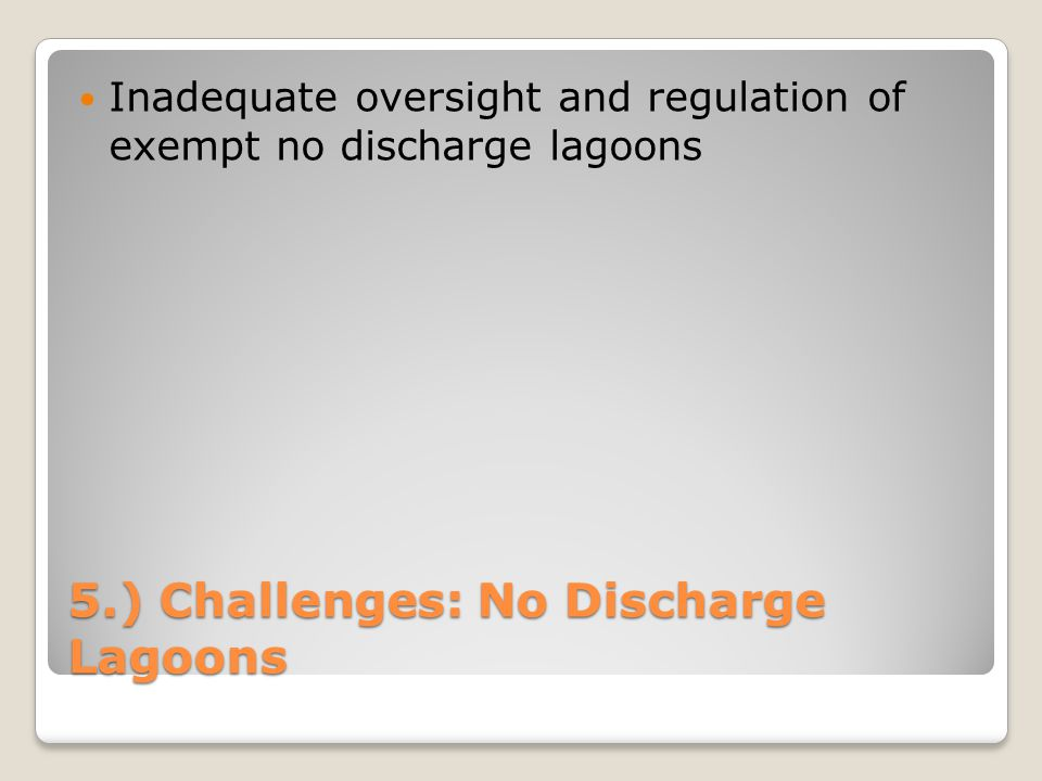 5.) Challenges: No Discharge Lagoons Inadequate oversight and regulation of exempt no discharge lagoons